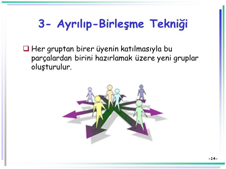 -13- 3- Ayrılıp-Birleşme Tekniği  Öğrenciler heterojen gruplara ayrılır,  Konular grup üyeleri arasında bölüştürülür.