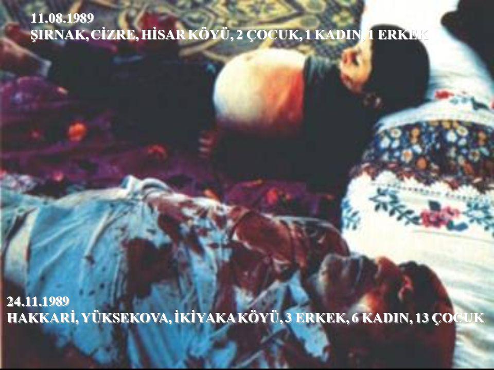 11.08.1989 ŞIRNAK, CİZRE, HİSAR KÖYÜ, 2 ÇOCUK, 1 KADIN, 1 ERKEK 24.11.1989 HAKKARİ, YÜKSEKOVA, İKİYAKA KÖYÜ, 3 ERKEK, 6 KADIN, 13 ÇOCUK