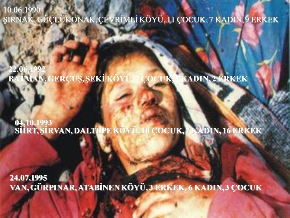 10.06.1990 ŞIRNAK, GÜÇLÜKONAK, ÇEVRİMLİ KÖYÜ, 11 ÇOCUK, 7 KADIN, 9 ERKEK 22.06,1992 BATMAN, GERÇUŞ, ŞEKİ KÖYÜ, 7 ÇOCUK, 1 KADIN, 2 ERKEK 04.10.1993 Sİ