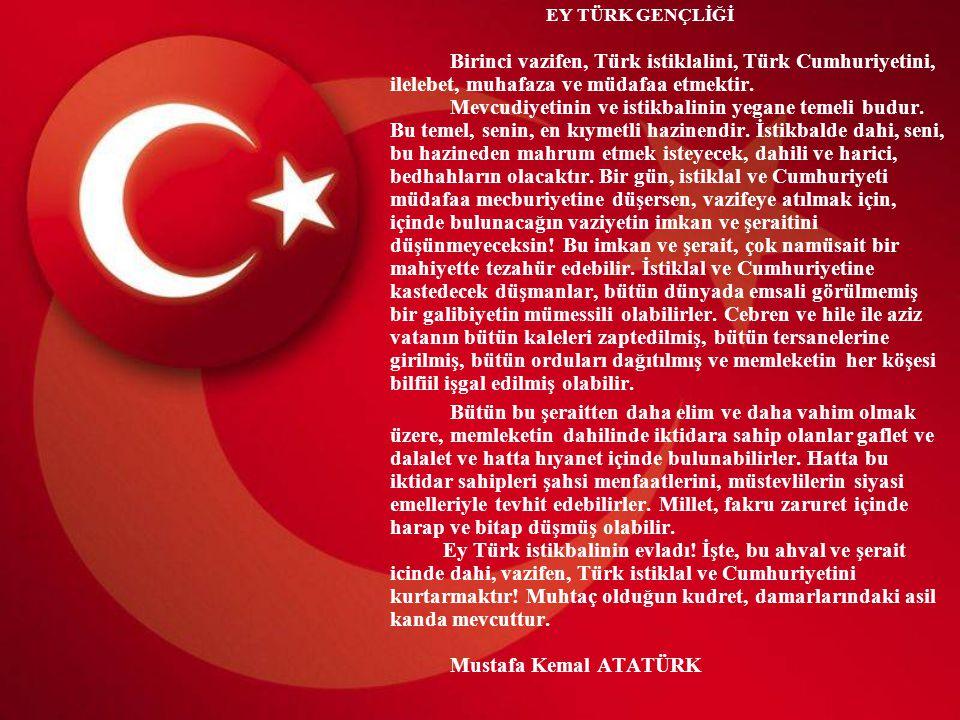 EY TÜRK GENÇLİĞİ Birinci vazifen, Türk istiklalini, Türk Cumhuriyetini, ilelebet, muhafaza ve müdafaa etmektir. Mevcudiyetinin ve istikbalinin yegane