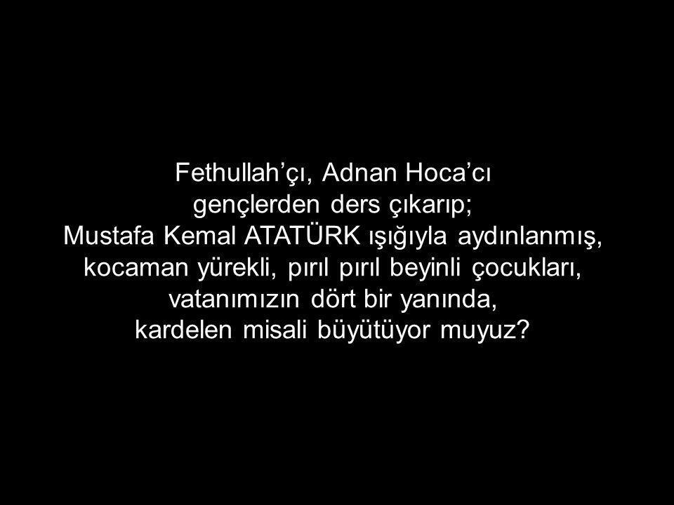 Fethullah'çı, Adnan Hoca'cı gençlerden ders çıkarıp; Mustafa Kemal ATATÜRK ışığıyla aydınlanmış, kocaman yürekli, pırıl pırıl beyinli çocukları, vatanımızın dört bir yanında, kardelen misali büyütüyor muyuz?