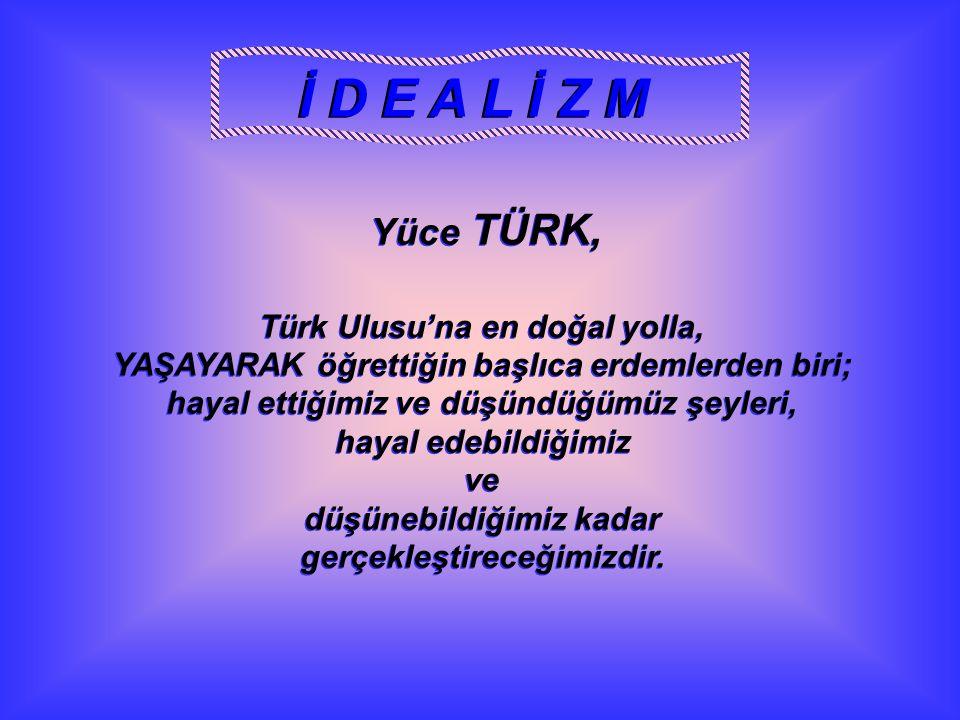 Yüce TÜRK, Türk Ulusu'na en doğal yolla, YAŞAYARAK öğrettiğin başlıca erdemlerden biri; hayal ettiğimiz ve düşündüğümüz şeyleri, hayal edebildiğimiz v