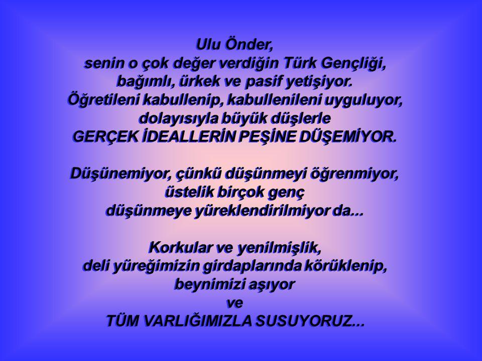 Ulu Önder, senin o çok değer verdiğin Türk Gençliği, bağımlı, ürkek ve pasif yetişiyor. Öğretileni kabullenip, kabullenileni uyguluyor, dolayısıyla bü