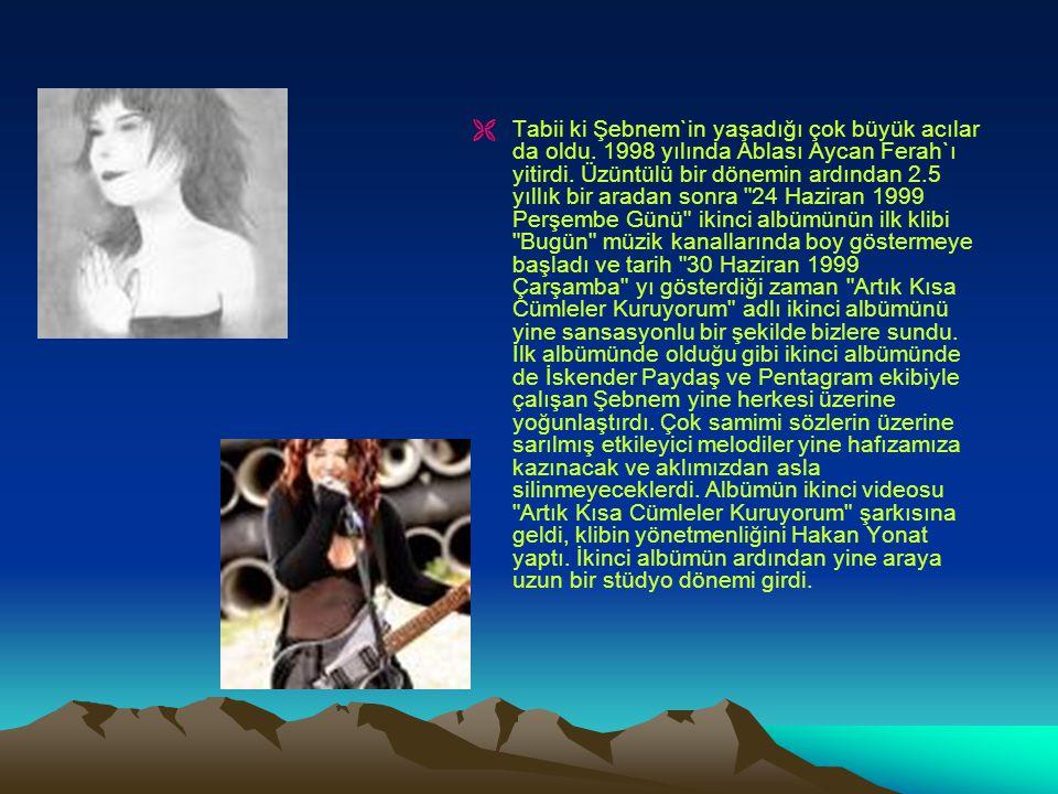   Tabii ki Şebnem`in yaşadığı çok büyük acılar da oldu. 1998 yılında Ablası Aycan Ferah`ı yitirdi. Üzüntülü bir dönemin ardından 2.5 yıllık bir arad