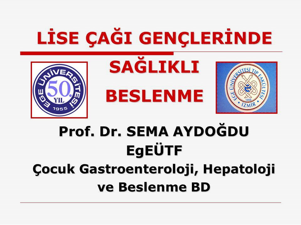LİSE ÇAĞI GENÇLERİNDE SAĞLIKLI BESLENME Prof. Dr. SEMA AYDOĞDU EgEÜTF Çocuk Gastroenteroloji, Hepatoloji ve Beslenme BD