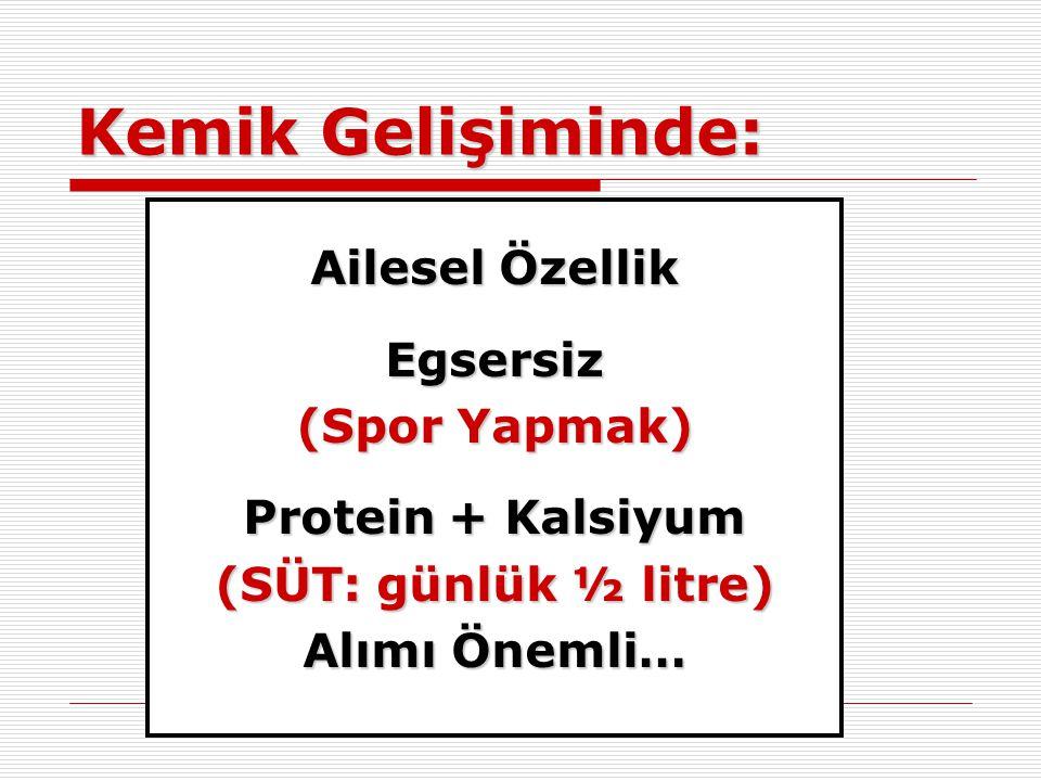 Kemik Gelişiminde: Ailesel Özellik Egsersiz (Spor Yapmak) Protein + Kalsiyum (SÜT: günlük ½ litre) Alımı Önemli…
