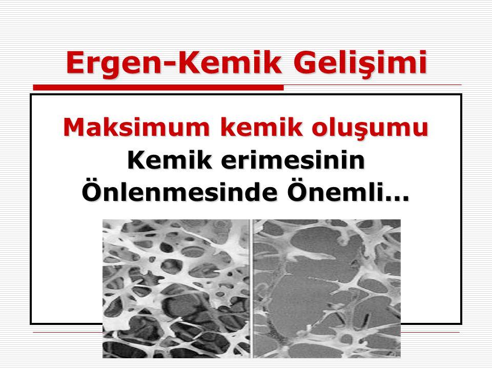 Ergen-Kemik Gelişimi Maksimum kemik oluşumu Kemik erimesinin Önlenmesinde Önemli...