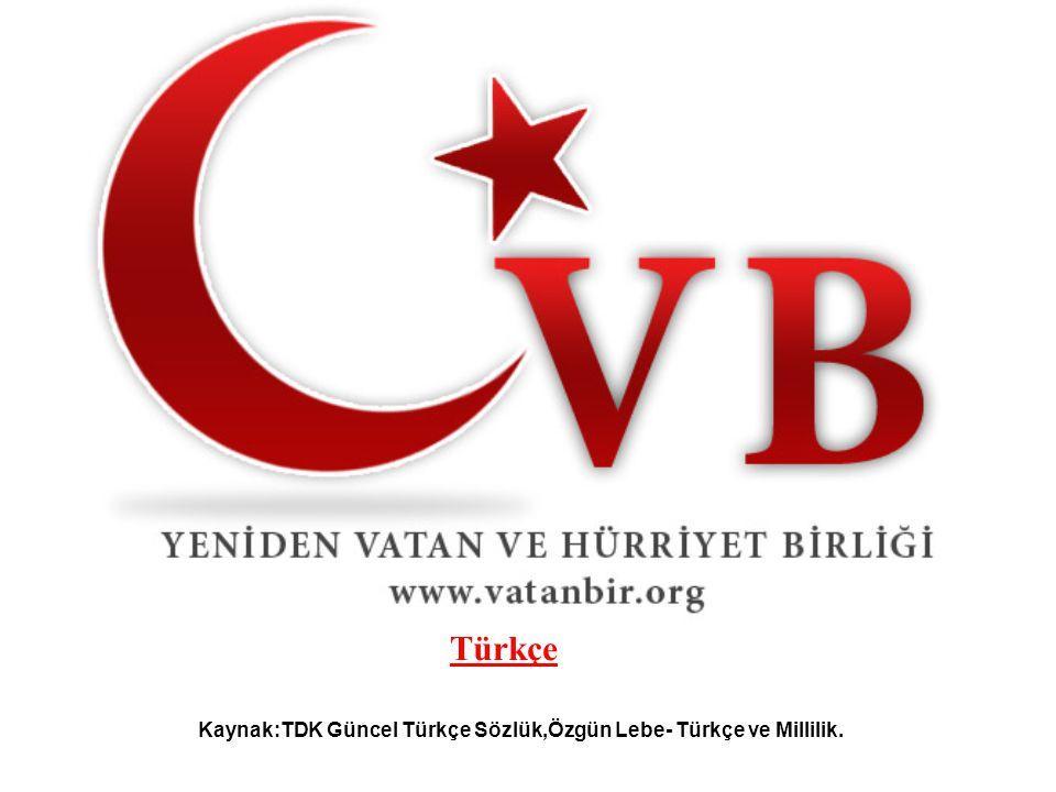 Kaynak:TDK Güncel Türkçe Sözlük,Özgün Lebe- Türkçe ve Millilik. Türkçe