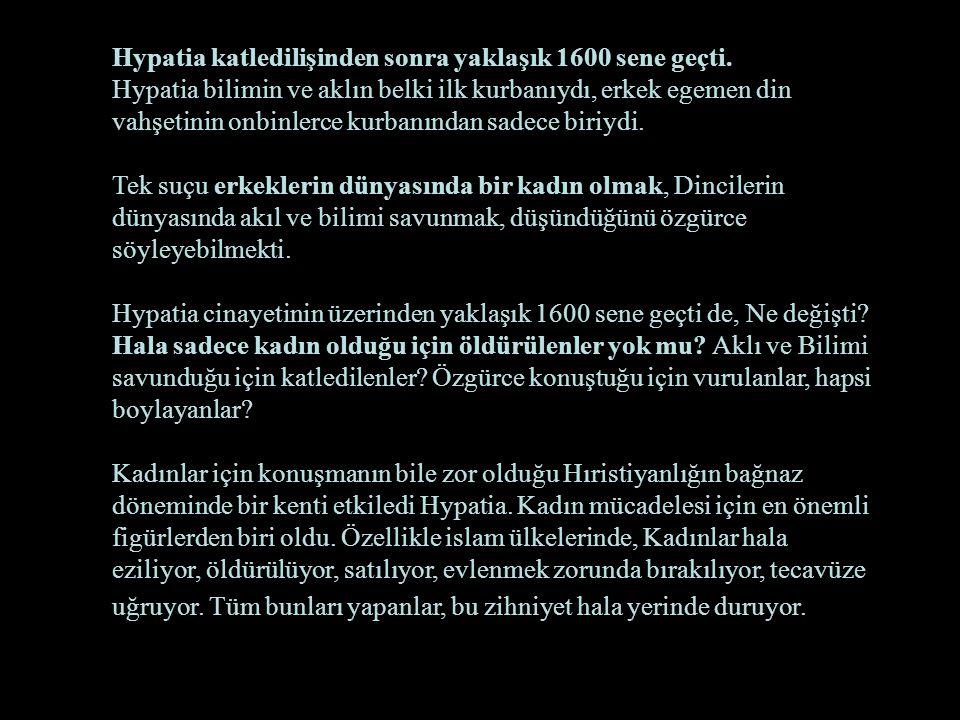 Hypatia katledilişinden sonra yaklaşık 1600 sene geçti. Hypatia bilimin ve aklın belki ilk kurbanıydı, erkek egemen din vahşetinin onbinlerce kurbanın