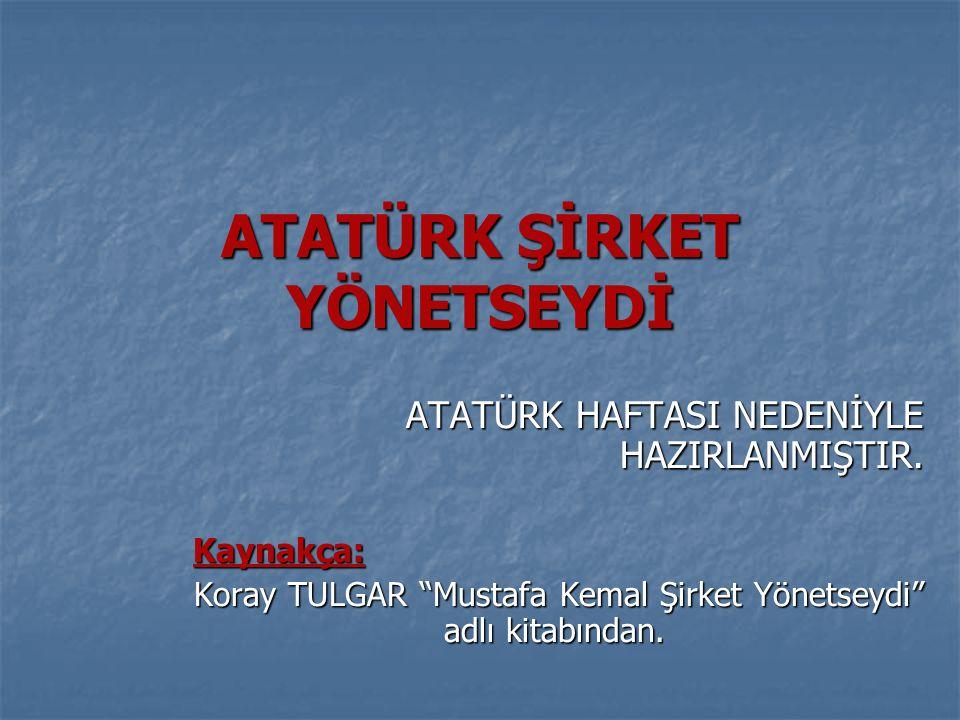 """ATATÜRK ŞİRKET YÖNETSEYDİ ATATÜRK HAFTASI NEDENİYLE HAZIRLANMIŞTIR. Kaynakça: Kaynakça: Koray TULGAR """"Mustafa Kemal Şirket Yönetseydi"""" adlı kitabından"""