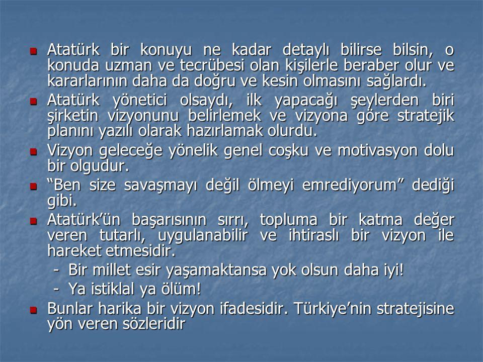  Atatürk bir konuyu ne kadar detaylı bilirse bilsin, o konuda uzman ve tecrübesi olan kişilerle beraber olur ve kararlarının daha da doğru ve kesin o