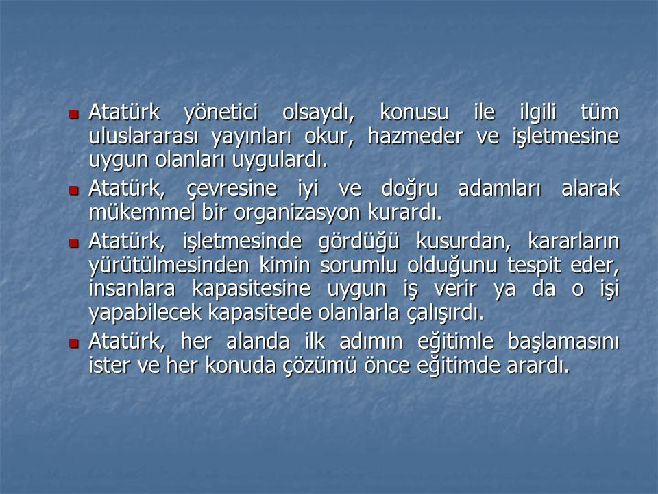  Atatürk yönetici olsaydı, konusu ile ilgili tüm uluslararası yayınları okur, hazmeder ve işletmesine uygun olanları uygulardı.  Atatürk, çevresine