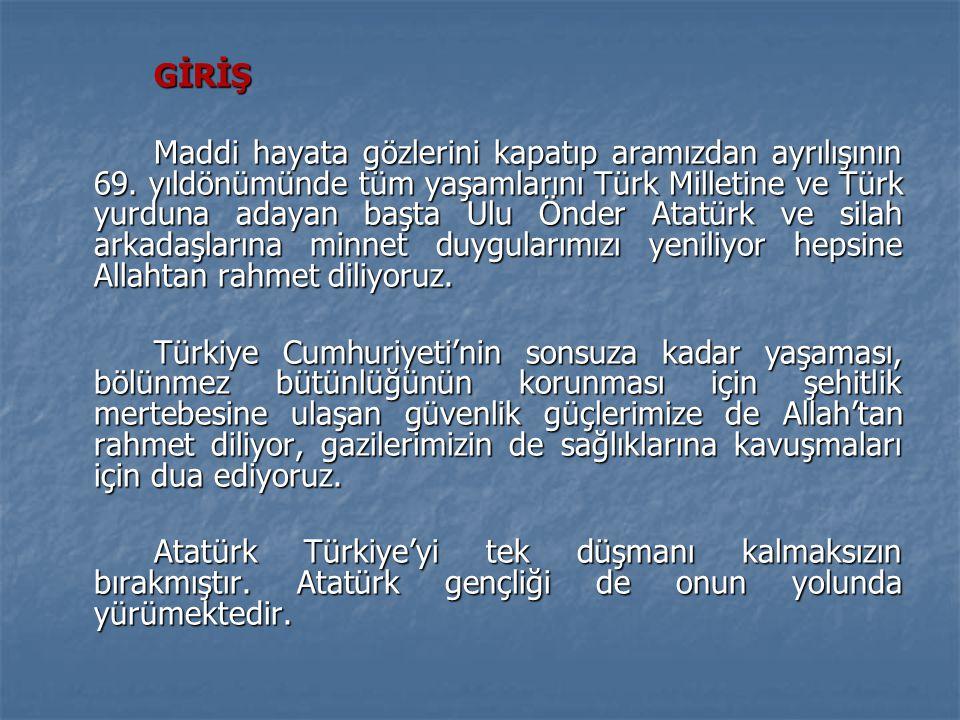 GİRİŞ Maddi hayata gözlerini kapatıp aramızdan ayrılışının 69. yıldönümünde tüm yaşamlarını Türk Milletine ve Türk yurduna adayan başta Ulu Önder Atat