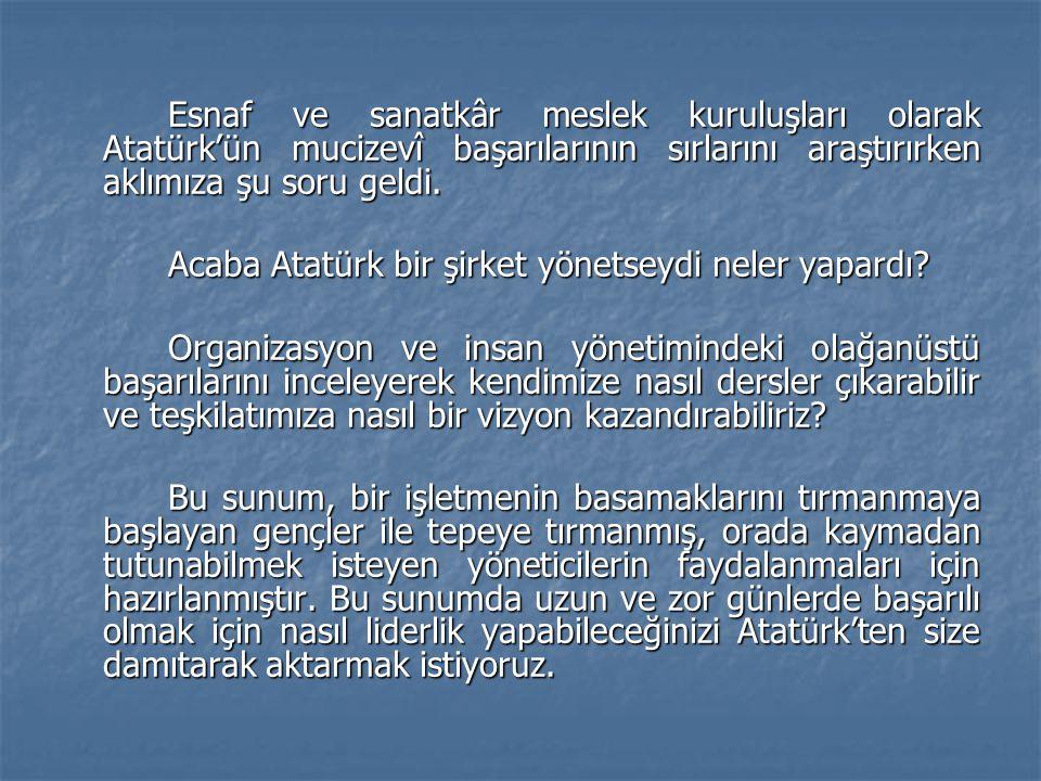 Esnaf ve sanatkâr meslek kuruluşları olarak Atatürk'ün mucizevî başarılarının sırlarını araştırırken aklımıza şu soru geldi. Acaba Atatürk bir şirket