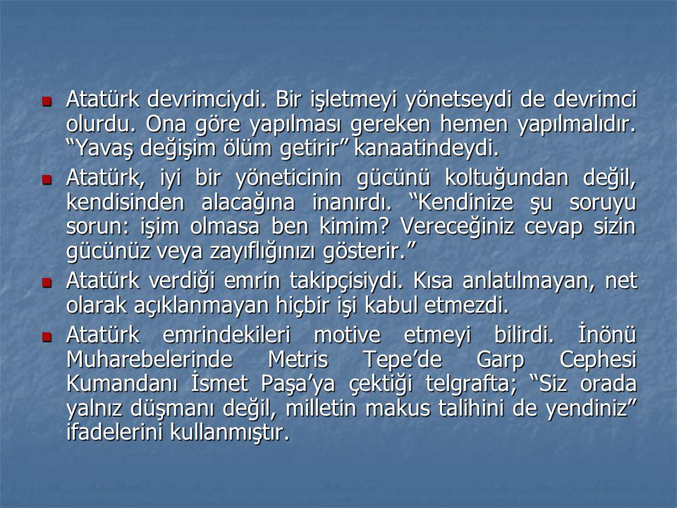 """ Atatürk devrimciydi. Bir işletmeyi yönetseydi de devrimci olurdu. Ona göre yapılması gereken hemen yapılmalıdır. """"Yavaş değişim ölüm getirir"""" kanaat"""
