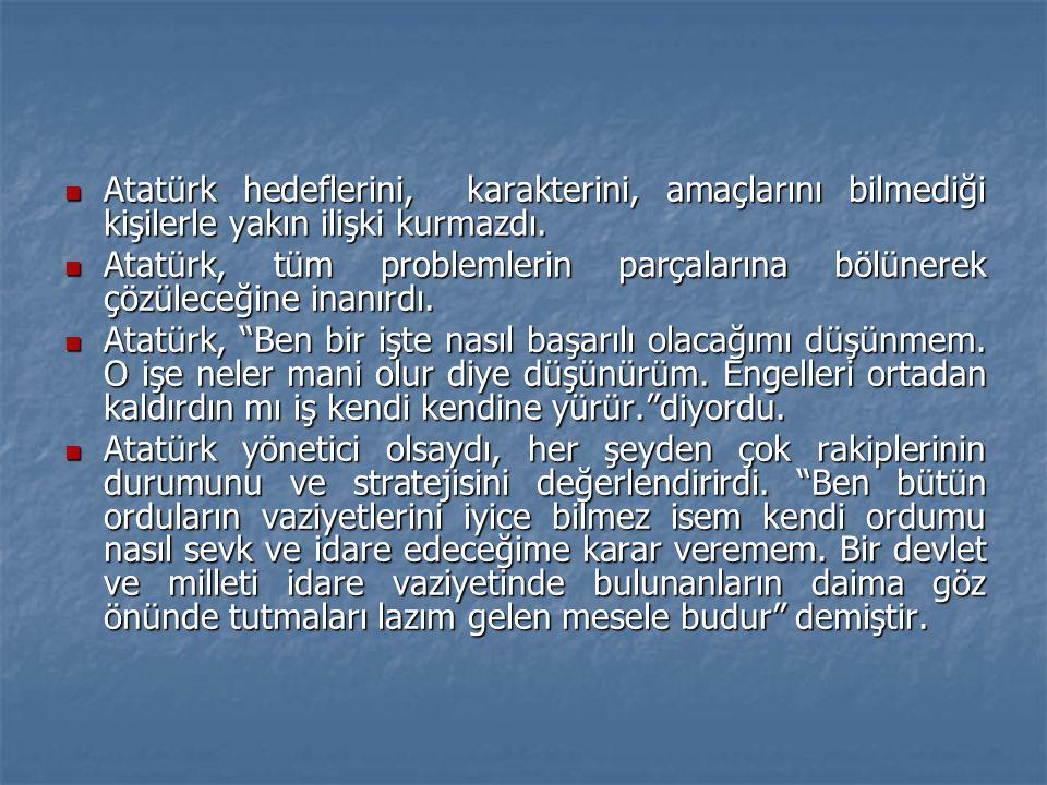  Atatürk hedeflerini, karakterini, amaçlarını bilmediği kişilerle yakın ilişki kurmazdı.  Atatürk, tüm problemlerin parçalarına bölünerek çözüleceği