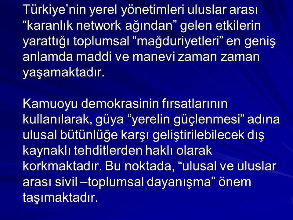 """Türkiye'nin yerel yönetimleri uluslar arası """"karanlık network ağından"""" gelen etkilerin yarattığı toplumsal """"mağduriyetleri"""" en geniş anlamda maddi ve"""