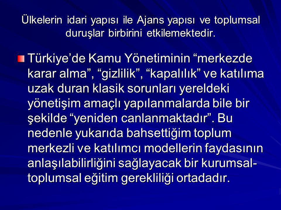 """Ülkelerin idari yapısı ile Ajans yapısı ve toplumsal duruşlar birbirini etkilemektedir. Türkiye'de Kamu Yönetiminin """"merkezde karar alma"""", """"gizlilik"""","""