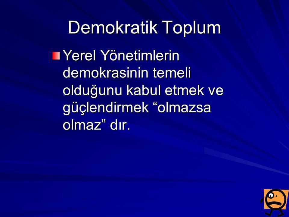 """Demokratik Toplum Yerel Yönetimlerin demokrasinin temeli olduğunu kabul etmek ve güçlendirmek """"olmazsa olmaz"""" dır."""