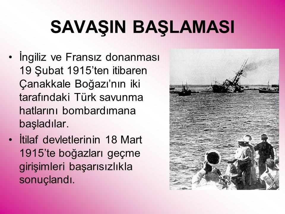 SAVAŞIN BAŞLAMASI •İngiliz ve Fransız donanması 19 Şubat 1915'ten itibaren Çanakkale Boğazı'nın iki tarafındaki Türk savunma hatlarını bombardımana başladılar.