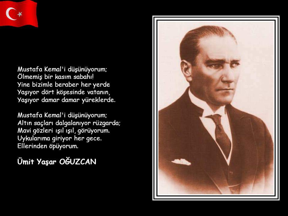 MUSTAFA KEMAL'İ DÜŞÜNÜYORUM Mustafa Kemal'i düşünüyorum; Yeleleri alevden al bir ata binmiş Aşıyor yüce dağları, engin denizleri. Altın saçları dalgal