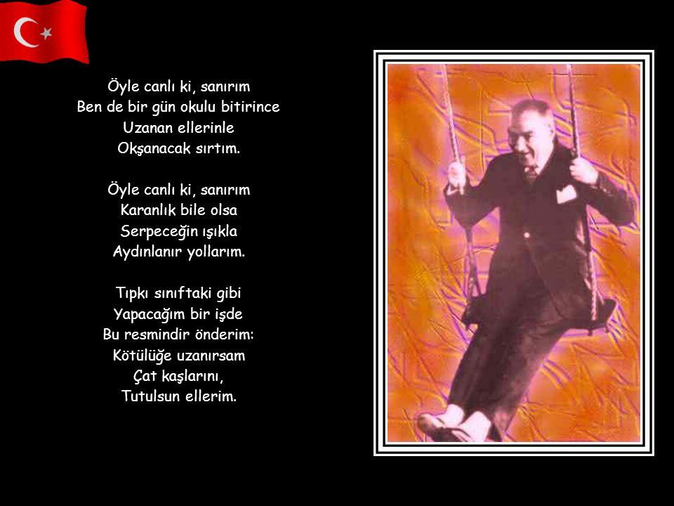 Bir yanlışlık yapsak Bulutlanır gözleri Anlarız, Atatürk üzüldü. Gelsek kürsünün dibine Görür bizi Eğilince. Kalkıp gitsek gerilere Otursak arkalarda;
