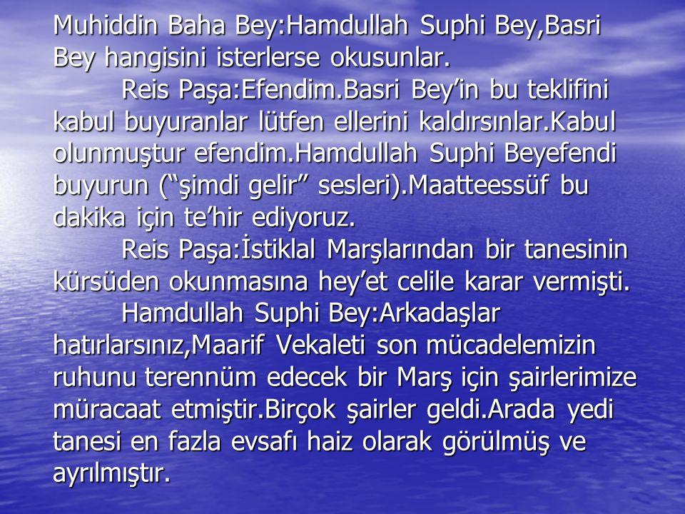 Muhiddin Baha Bey:Hamdullah Suphi Bey,Basri Bey hangisini isterlerse okusunlar. Reis Paşa:Efendim.Basri Bey'in bu teklifini kabul buyuranlar lütfen el