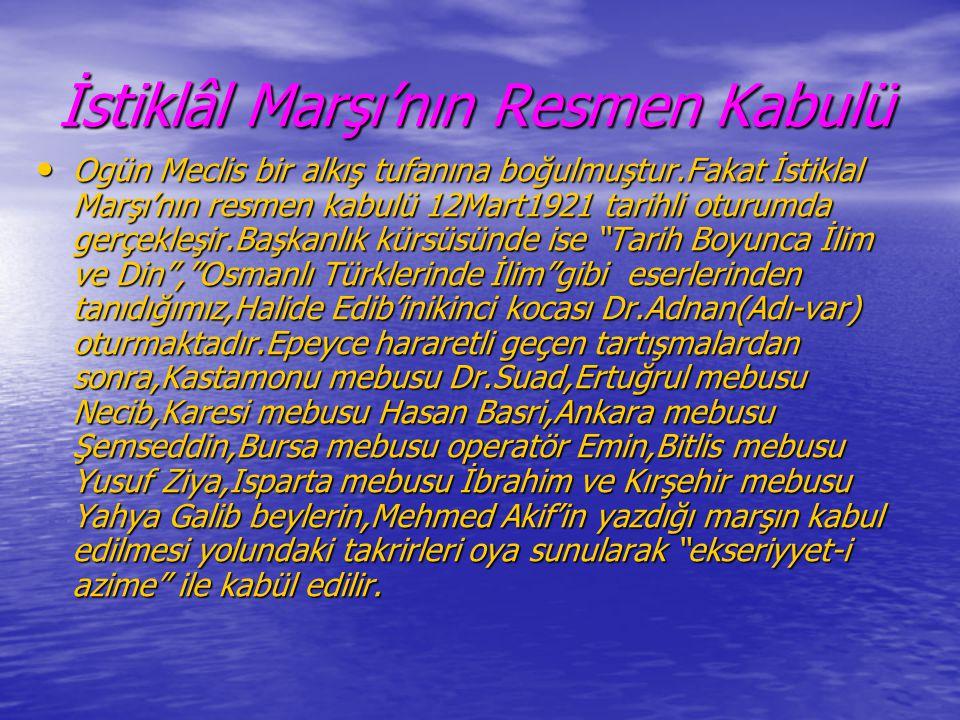 İstiklâl Marşı'nın Resmen Kabulü • Ogün Meclis bir alkış tufanına boğulmuştur.Fakat İstiklal Marşı'nın resmen kabulü 12Mart1921 tarihli oturumda gerçe