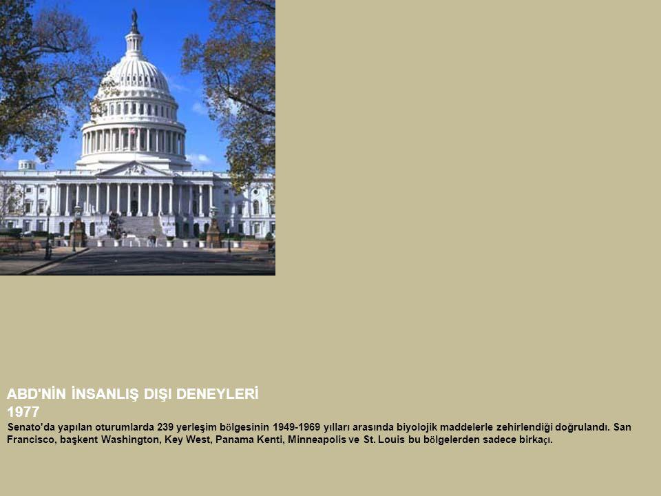 ABD'NİN İNSANLIŞ DIŞI DENEYLERİ 1977 Senato'da yapılan oturumlarda 239 yerleşim b ö lgesinin 1949-1969 yılları arasında biyolojik maddelerle zehirlend
