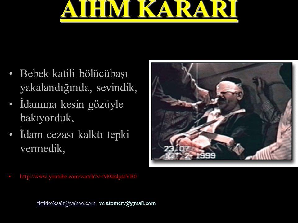 AİHM KARARI •B•Bebek katili bölücübaşı yakalandığında, sevindik, •İ•İdamına kesin gözüyle bakıyorduk, •İ•İdam cezası kalktı tepki vermedik, •h•http://www.youtube.com/watch?v=M9knlpssYR0 fkfkkoksalf@yahoo.comfkfkkoksalf@yahoo.com ve atomery@gmail.com