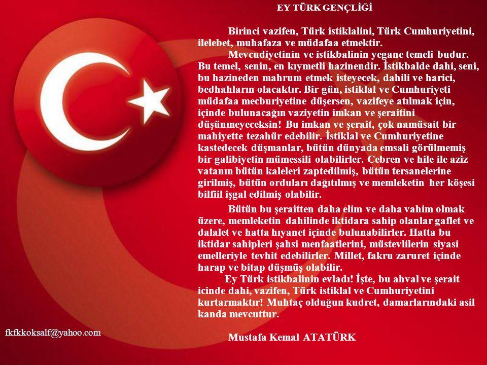 EY TÜRK GENÇLİĞİ Birinci vazifen, Türk istiklalini, Türk Cumhuriyetini, ilelebet, muhafaza ve müdafaa etmektir.