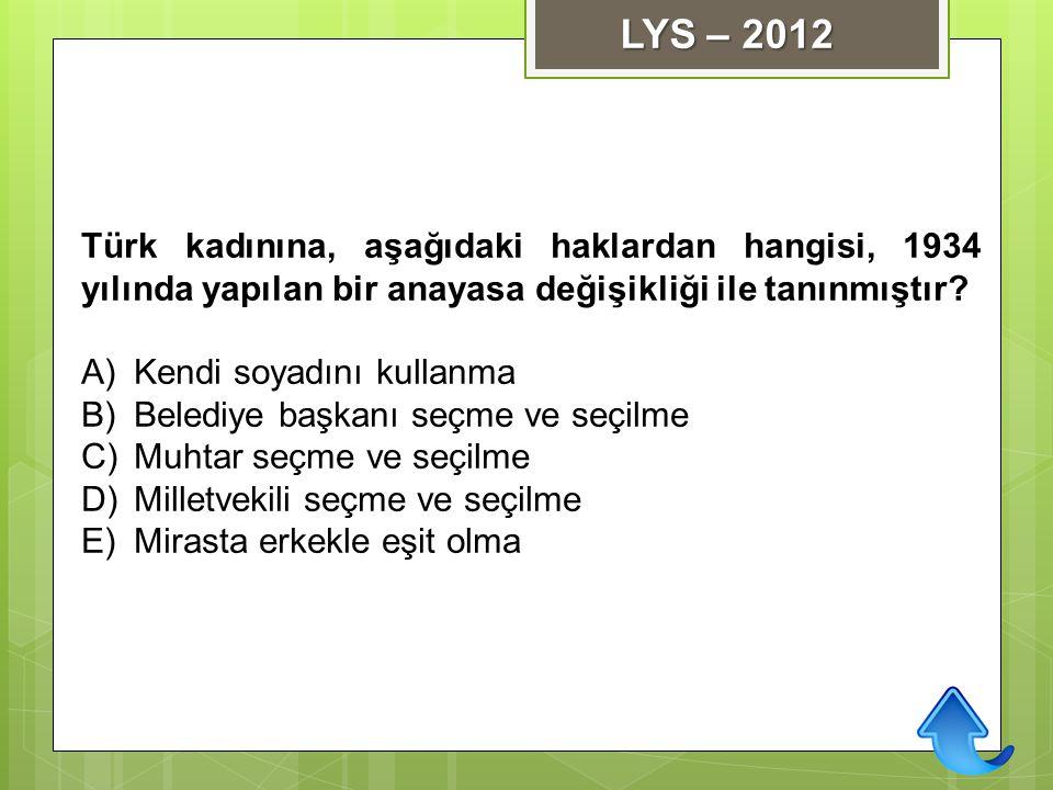 Türk kadınına, aşağıdaki haklardan hangisi, 1934 yılında yapılan bir anayasa değişikliği ile tanınmıştır? A)Kendi soyadını kullanma B)Belediye başkanı