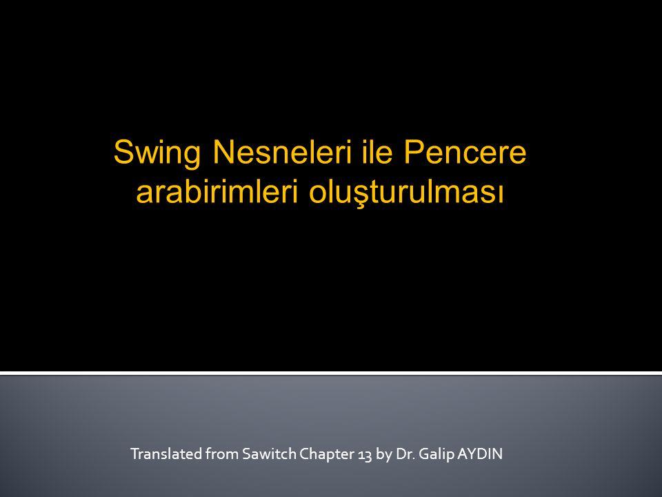 Translated from Sawitch Chapter 13 by Dr. Galip AYDIN Swing Nesneleri ile Pencere arabirimleri oluşturulması