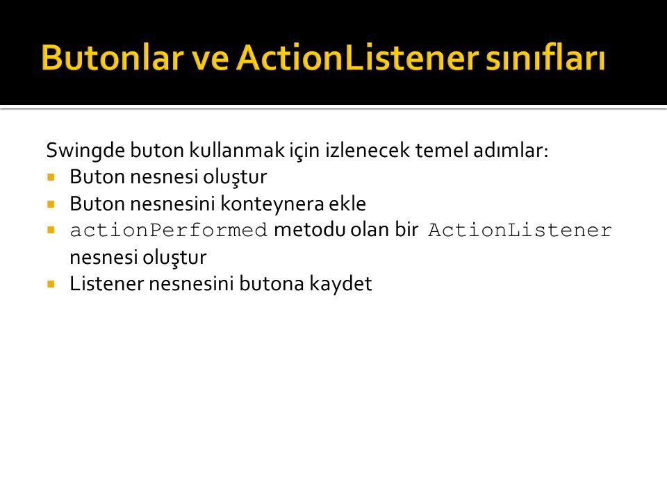 Swingde buton kullanmak için izlenecek temel adımlar:  Buton nesnesi oluştur  Buton nesnesini konteynera ekle  actionPerformed metodu olan bir Acti