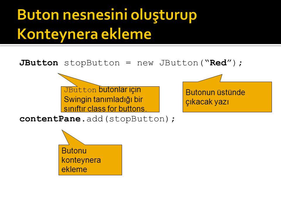 """JButton stopButton = new JButton(""""Red""""); contentPane.add(stopButton); Butonun üstünde çıkacak yazı Butonu konteynera ekleme JButton butonlar için Swin"""