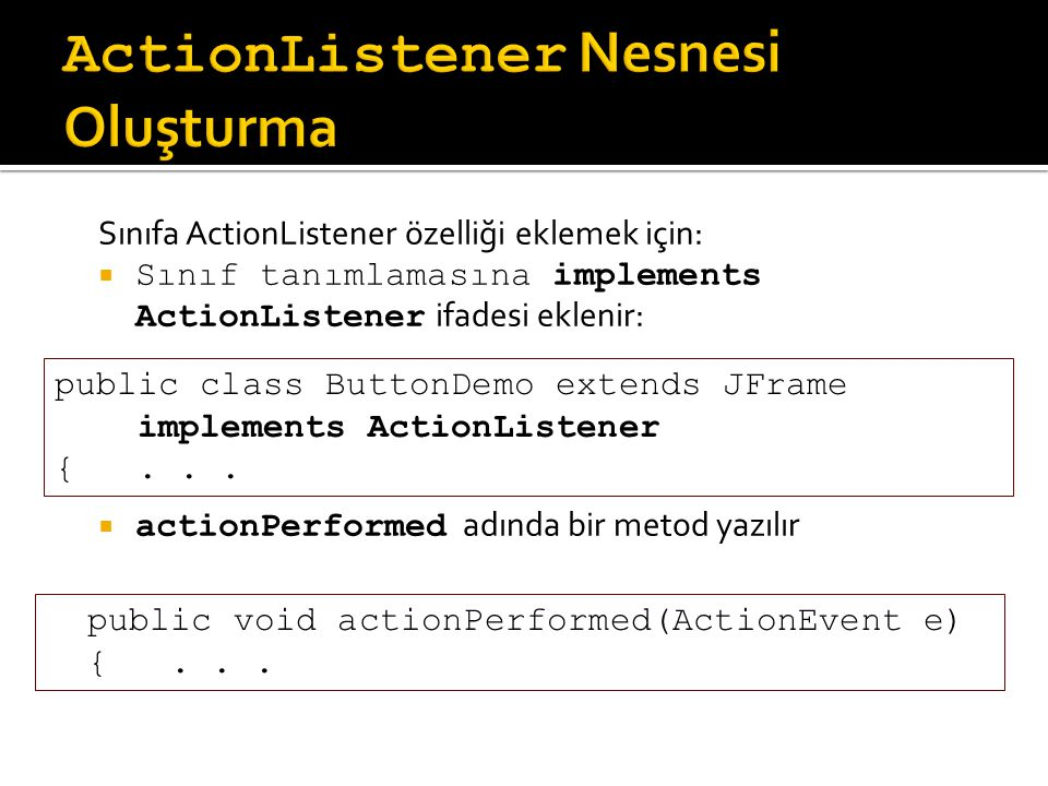 Sınıfa ActionListener özelliği eklemek için:  Sınıf tanımlamasına implements ActionListener ifadesi eklenir:  actionPerformed adında bir metod yazılır public class ButtonDemo extends JFrame implements ActionListener {...