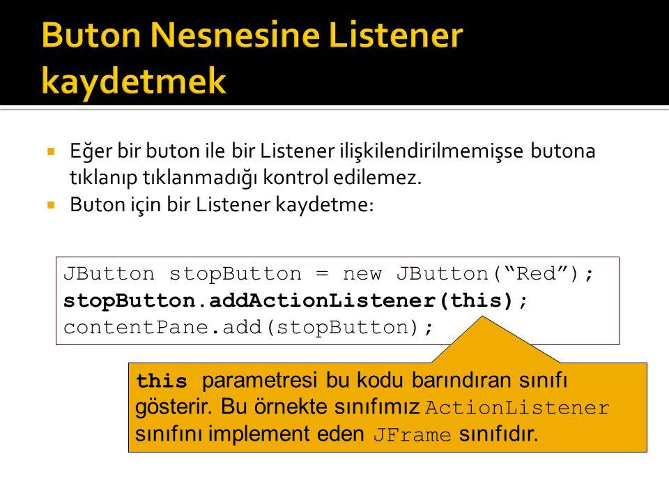  Eğer bir buton ile bir Listener ilişkilendirilmemişse butona tıklanıp tıklanmadığı kontrol edilemez.  Buton için bir Listener kaydetme: JButton sto