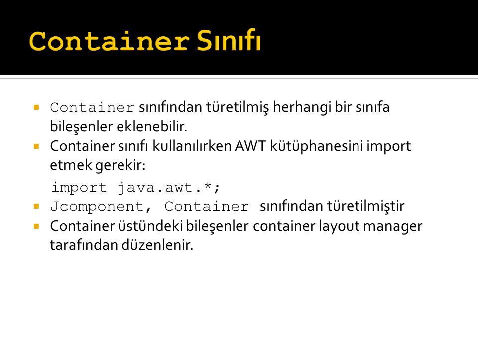  Container sınıfından türetilmiş herhangi bir sınıfa bileşenler eklenebilir.  Container sınıfı kullanılırken AWT kütüphanesini import etmek gerekir: