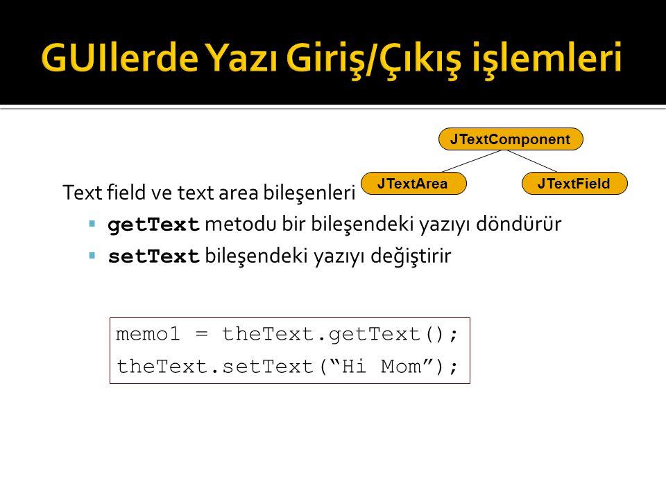 Text field ve text area bileşenleri  getText metodu bir bileşendeki yazıyı döndürür  setText bileşendeki yazıyı değiştirir JTextFieldJTextArea JText