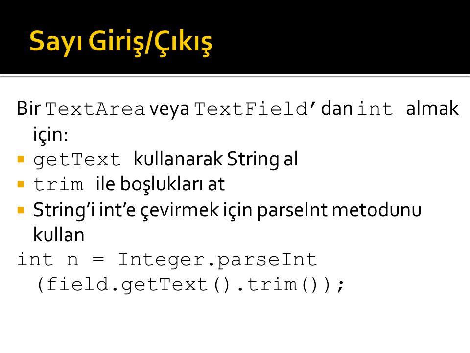 Bir TextArea veya TextField' dan int almak için:  getText kullanarak String al  trim ile boşlukları at  String'i int'e çevirmek için parseInt metod