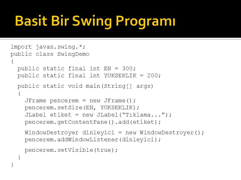 import javax.swing.*; public class SwingDemo { public static final int EN = 300; public static final int YUKSEKLIK = 200; public static void main(String[] args) { JFrame pencerem = new JFrame(); pencerem.setSize(EN, YUKSEKLIK); JLabel etiket = new JLabel( Please don't… ); pencerem.getContentPane().add(etiket); WindowDestroyer dinleyici = new WindowDestroyer(); pencerem.addWindowListener(dinleyici); pencerem.setVisible(true); } Bütün Swing programlarında kullanılır pencerem adında bir JFrame penceresi oluşturur JFrame penceresine bir etiket ekler ( getContentPane)