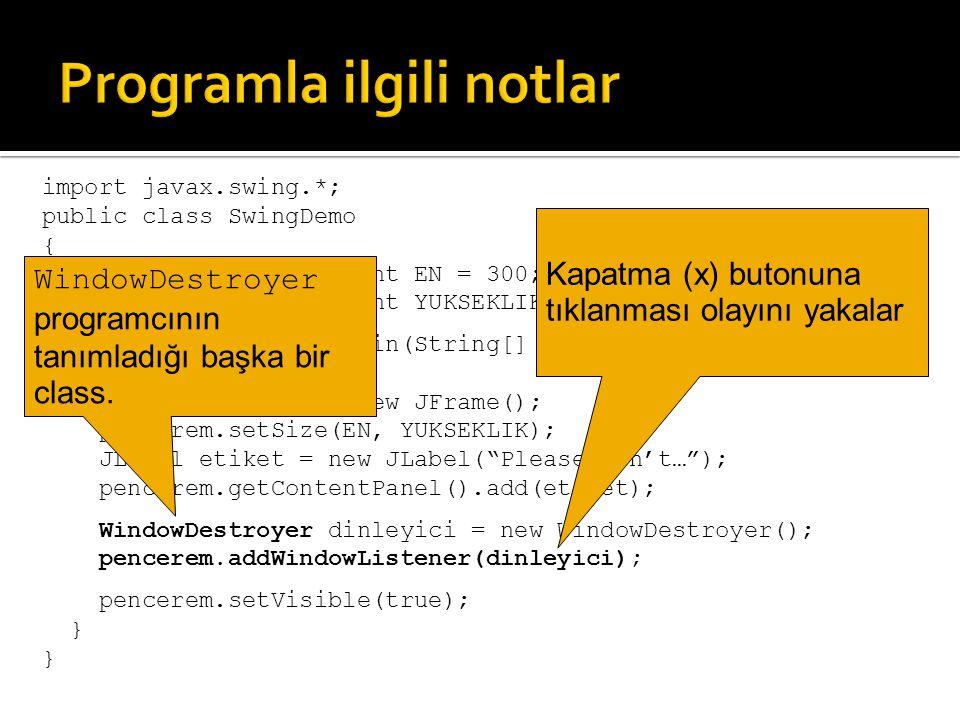 public class WindowDestroyer extends WindowAdapter { public void windowClosing(WindowEvent e) { System.exit(0); } WindowAdapter bütün pencere olaylarını yakalamaya yarayan bir class.