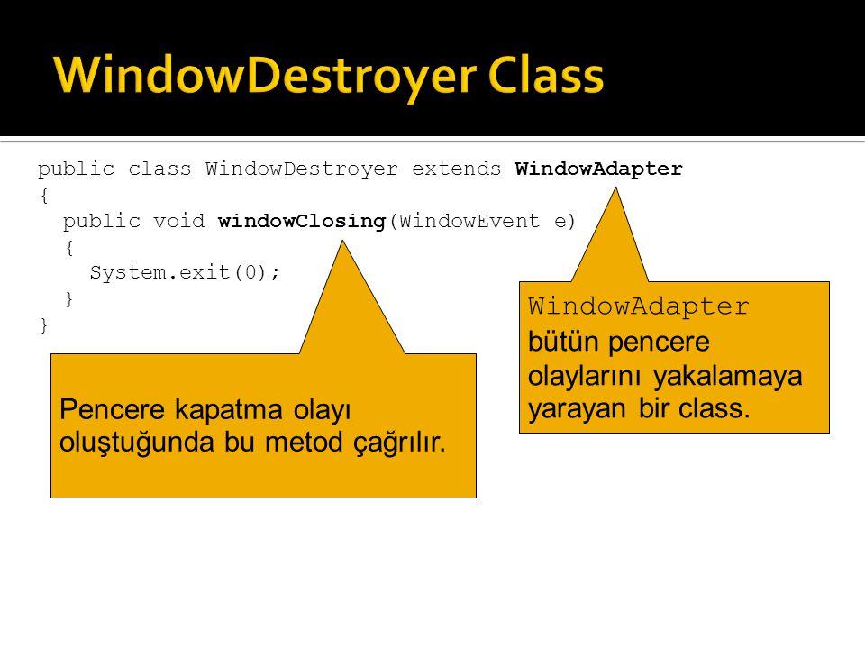 public class WindowDestroyer extends WindowAdapter { public void windowClosing(WindowEvent e) { System.exit(0); } WindowAdapter bütün pencere olayları