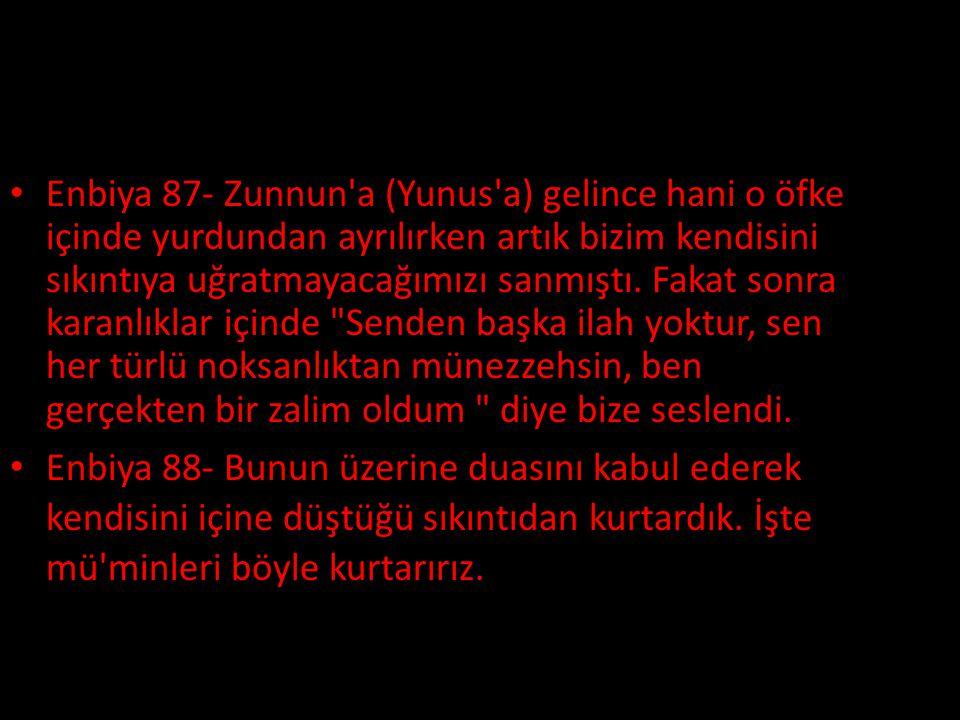 • Enbiya 87- Zunnun'a (Yunus'a) gelince hani o öfke içinde yurdundan ayrılırken artık bizim kendisini sıkıntıya uğratmayacağımızı sanmıştı. Fakat sonr