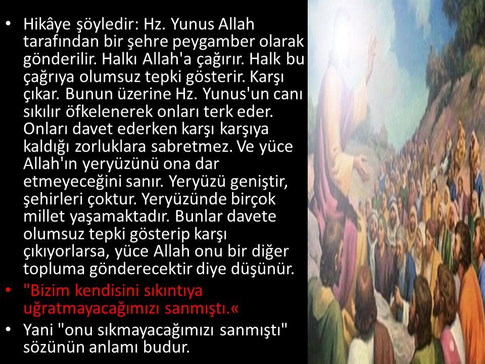 • Hikâye şöyledir: Hz. Yunus Allah tarafından bir şehre peygamber olarak gönderilir. Halkı Allah'a çağırır. Halk bu çağrıya olumsuz tepki gösterir. Ka