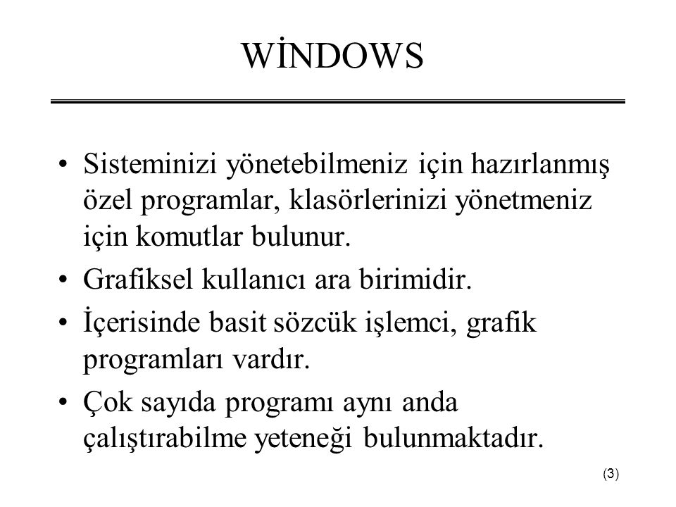(3) WİNDOWS •Sisteminizi yönetebilmeniz için hazırlanmış özel programlar, klasörlerinizi yönetmeniz için komutlar bulunur. •Grafiksel kullanıcı ara bi