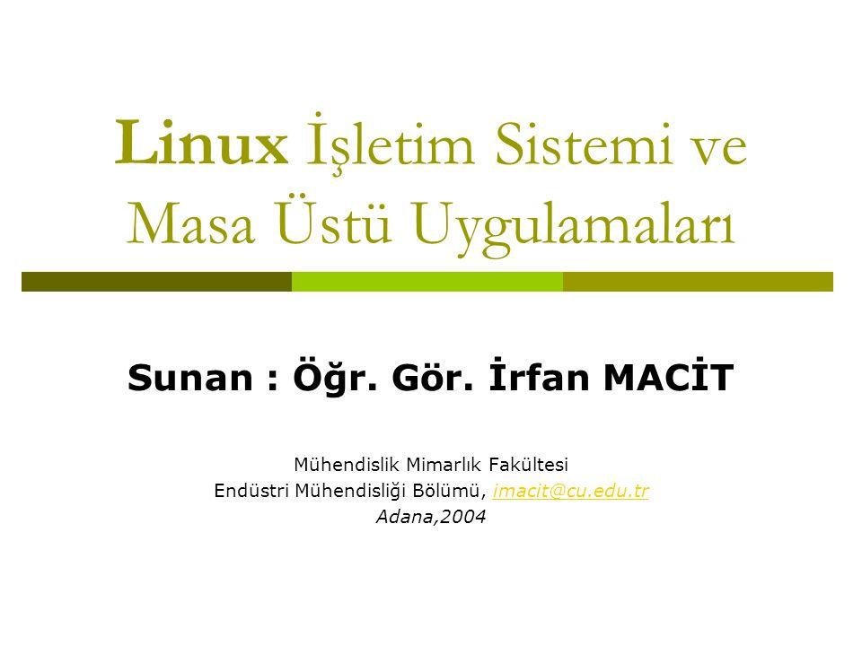 Linux İşletim Sistemi ve Masa Üstü Uygulamaları Sunan : Öğr. Gör. İrfan MACİT Mühendislik Mimarlık Fakültesi Endüstri Mühendisliği Bölümü, imacit@cu.e