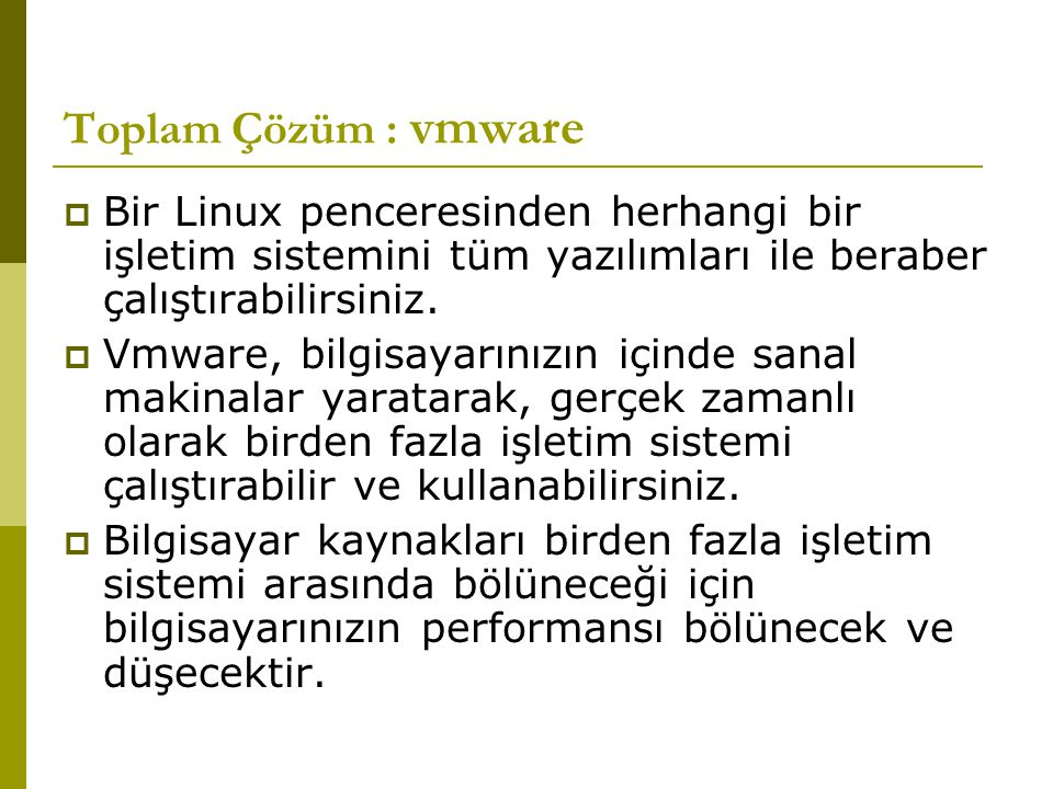 Toplam Çözüm : vmware  Bir Linux penceresinden herhangi bir işletim sistemini tüm yazılımları ile beraber çalıştırabilirsiniz.  Vmware, bilgisayarın