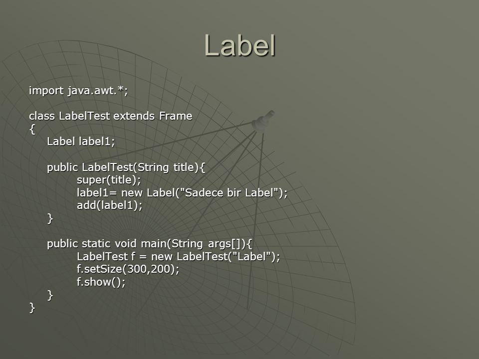 Label  String leri göstermek için kullanılır  Oluşturucuları • Label( ) • Label(String labeltext) • Label(String labeltext, int alignment)  Metotları •setFont(Font f) • setText(String s) • getText( )