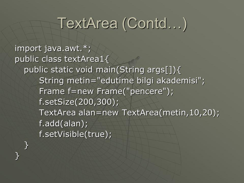 TextArea (Contd…)   Oluşturucuları: • •TextArea( ) • •TextArea(int rows, int cols ) • •TextArea(String text) • •TextArea(String text, int rows, int cols)